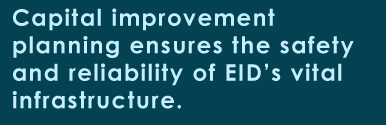 Capital improvement planning ensures the safety and reliability of EID's infrastructure.
